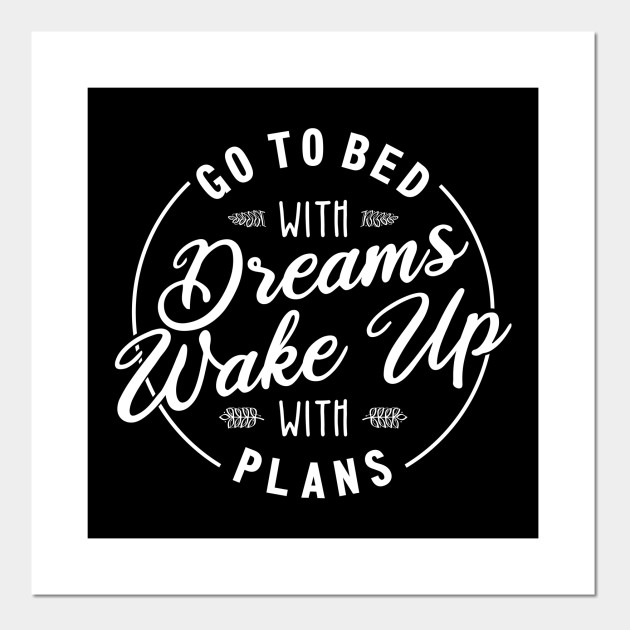 Go To Bed With Dreams Wake Up With Plans