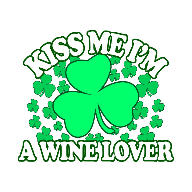 Kiss me Im A Wine Lover - Funny, Inappropriate Offensive St Patricks Day Drinking Team Shirt, Irish Pride, Irish Drinking Squad, St Patricks Day 2018, St Pattys Day, St Patricks Day Shirts