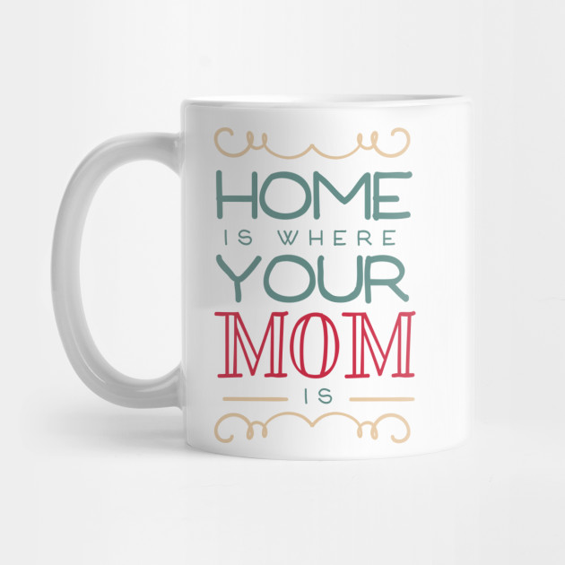 Home Is Where Your Mom Is Love My Mom Mug Teepublic