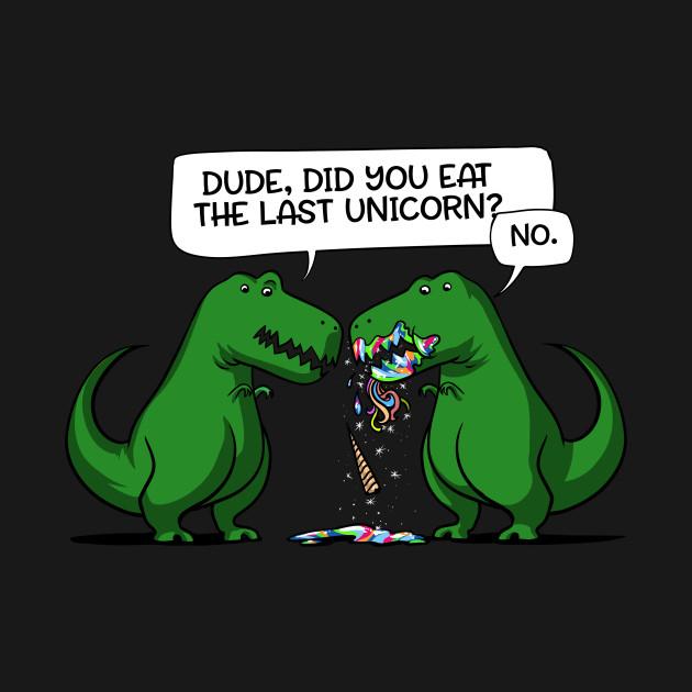 Dude Did You Eat The Last Unicorn Tyrannosaurus Funny