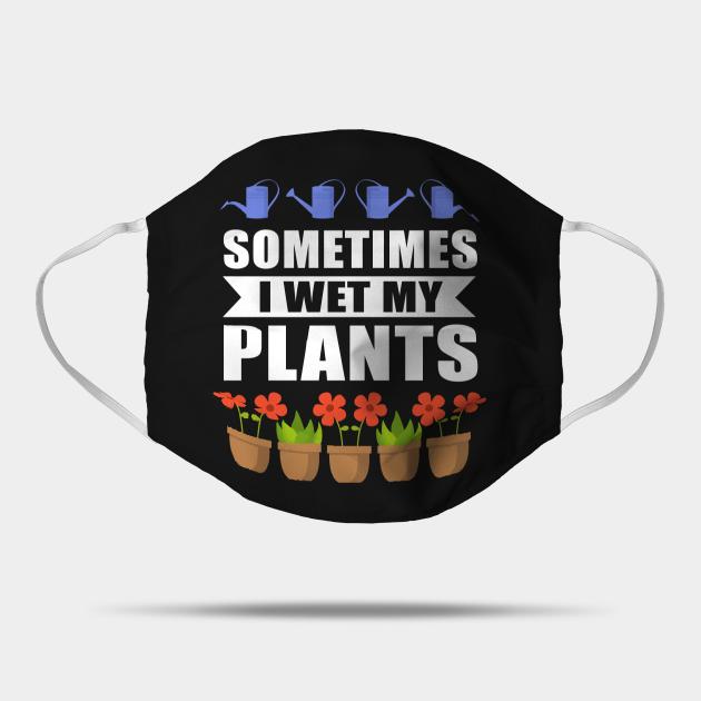 Sometimes I Wet My Plants Gardener