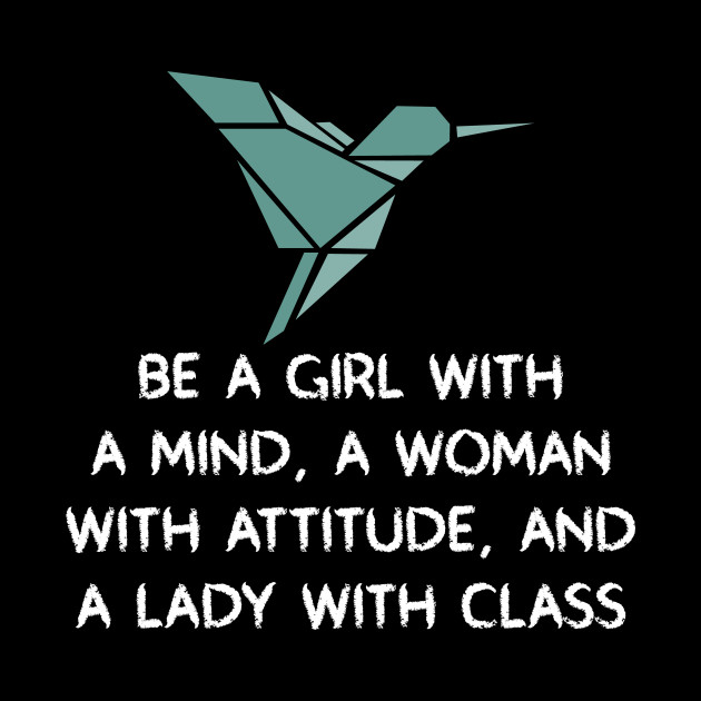 Be a girl with a mind, a woman with attitude, and a lady with class