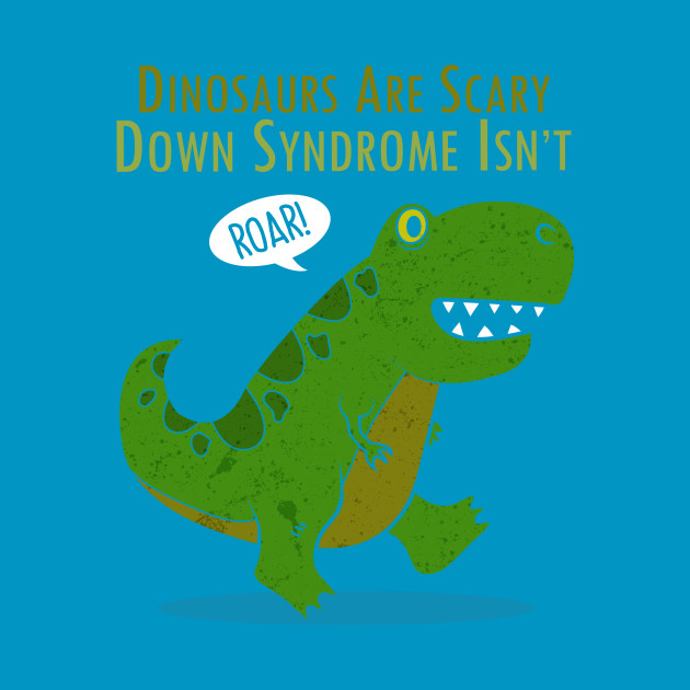 Image of: Dino Are Scary But Down Syndrome Isnt Down Syndrome Tshirt Teepublic Teepublic Dino Are Scary But Down Syndrome Isnt Down Syndrome Tshirt