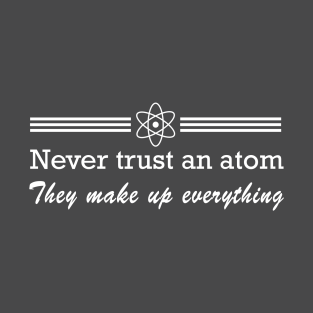 Never trust an atom. They make up everything t-shirts