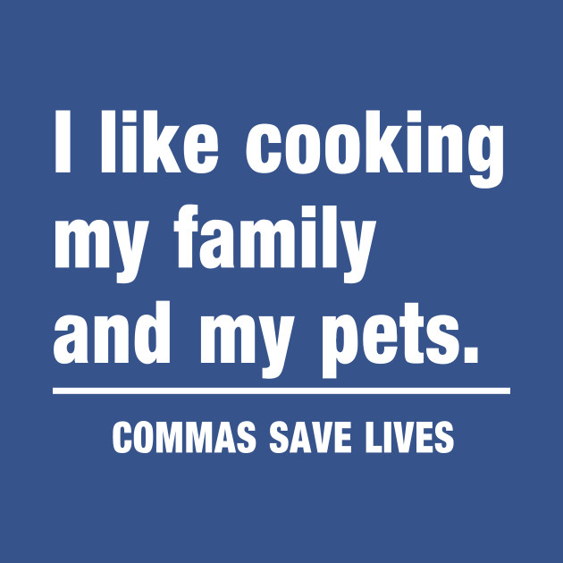 Commas Save Lives. I like cooking my family and my pets.