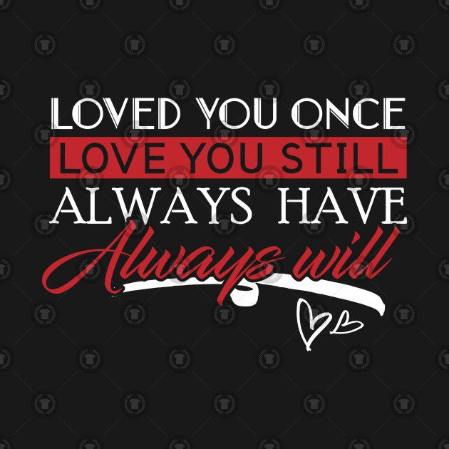 Loved You Once Love You Still Always Have Always Will Lovers