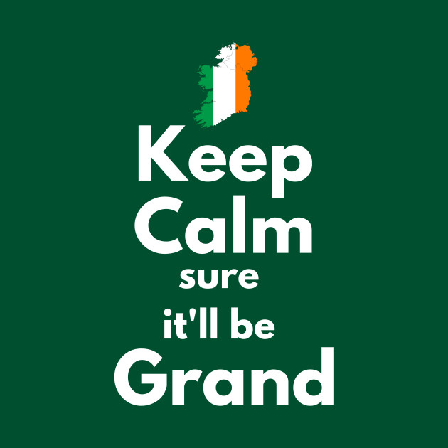 Keep Calm Sure It'll Be Grand