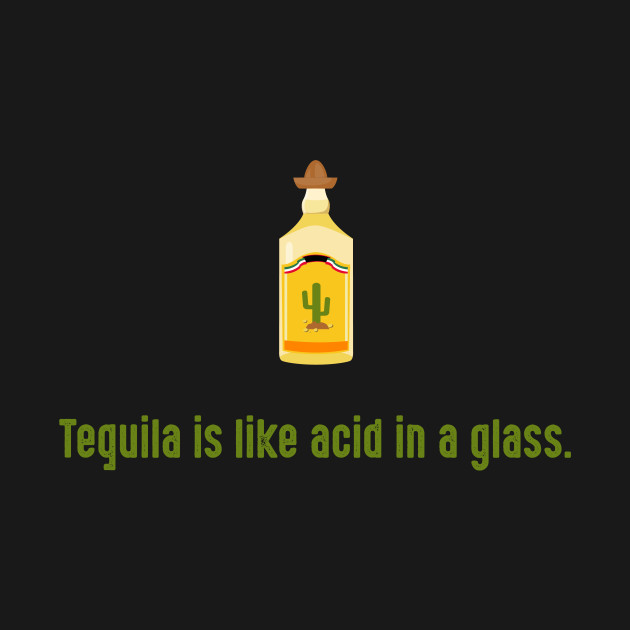Tequila is like acid in a glass.