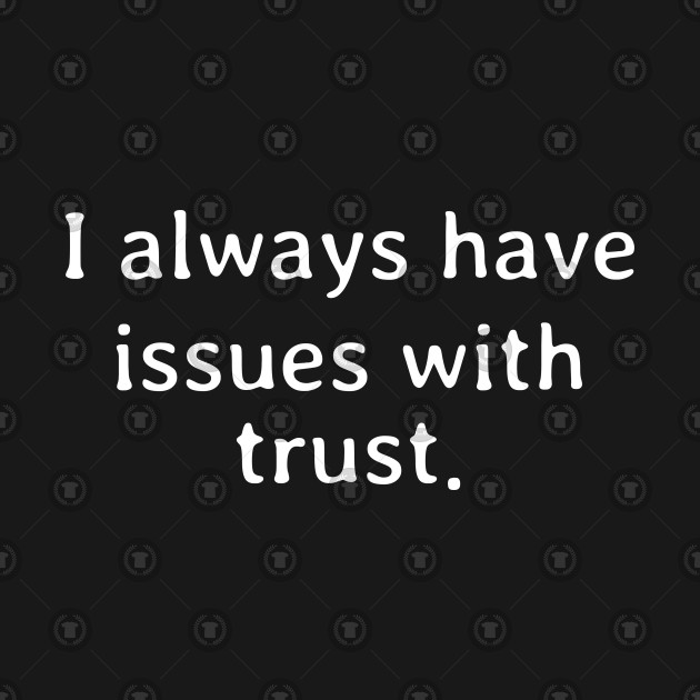 I always have issues with trust