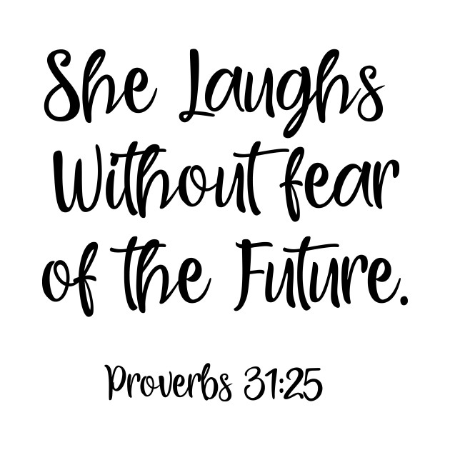 She Laughs Without Fear Of The Future: She Laughs Without Fear Of The Future. Proverbs 31:25