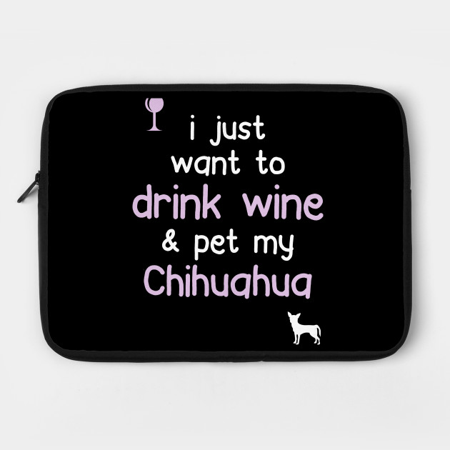 I just want to Drink Wine & Pet My Chihuahua