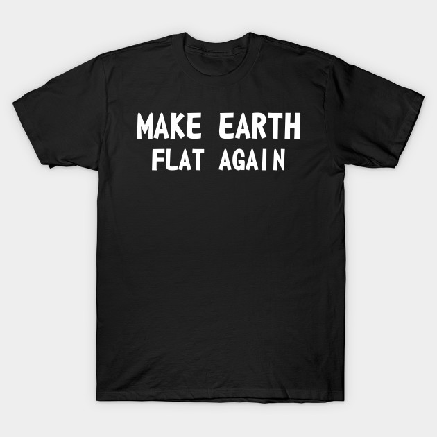 Make earth flat again T-Shirt