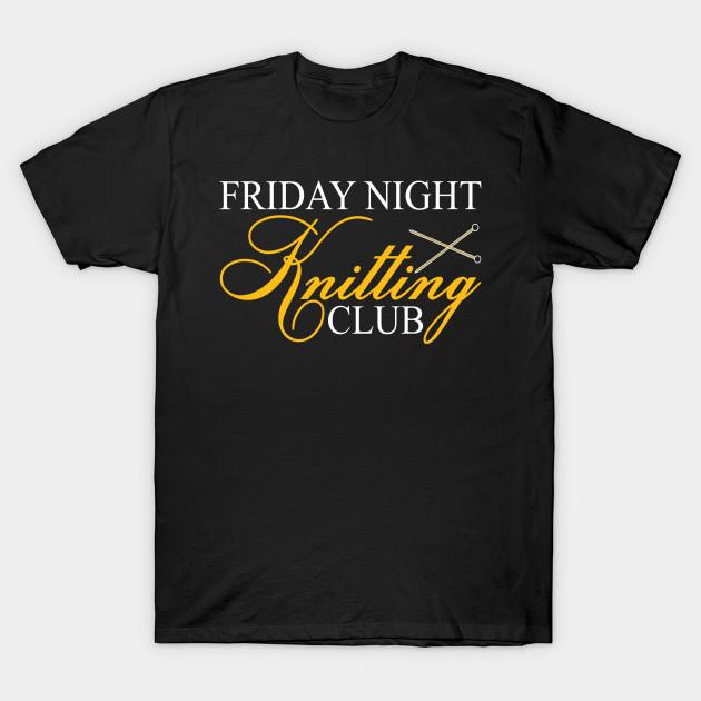 Friday Night Knitting Club T Shirt Knitting T Shirt Teepublic