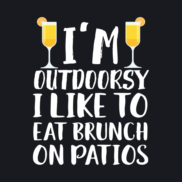 I'm Outdoorsy I Like To Eat Bruch On Patios