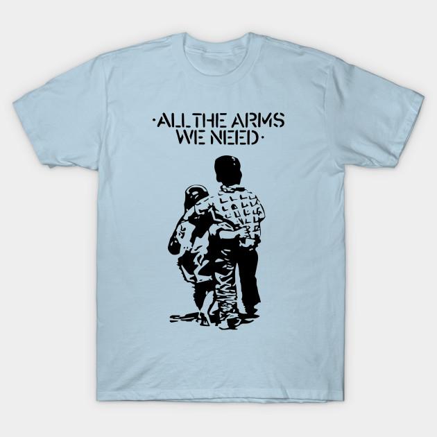 All The Arms We Need Anti Gun T Shirt Teepublic