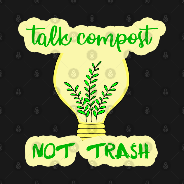 Talk compost, not trash. Ecology. Composting. Earth day. Eco funny quote. Zero waste. Renewable energy. Save the planet. Reduce, recycle, reuse. No plastic. Environment. Plants.