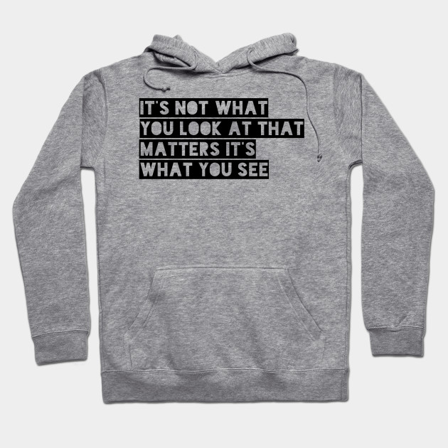 it's not what you look at that matters it's what you see Hoodie