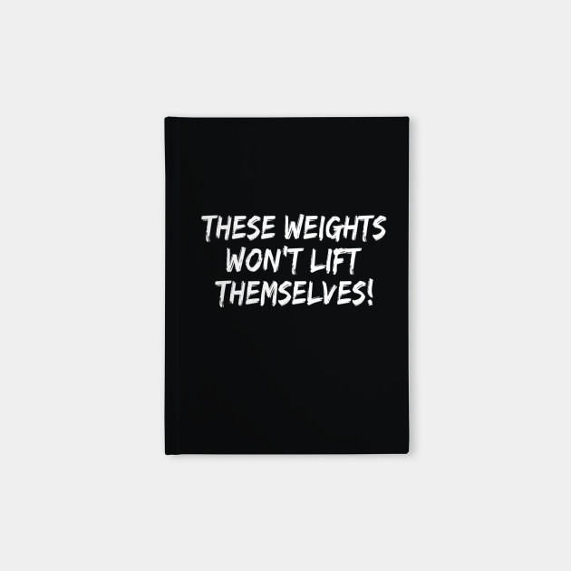These Weights Won't Lift Themselves gym motivation shirt