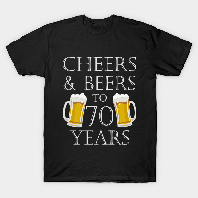 Cheers And Beers To 70Years 70th Birthday Gift T Shirt