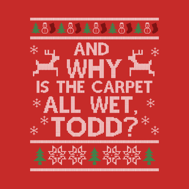 Why is the carpet all wet, Todd?