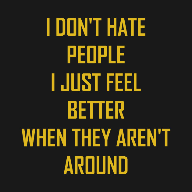 I don t hate people I just feel better when they aren t around - I ... a2dce3142d57