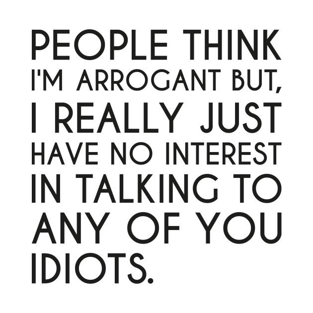 Arrogant Arrogance Funny Arrogant Quote Arrogant T Shirt