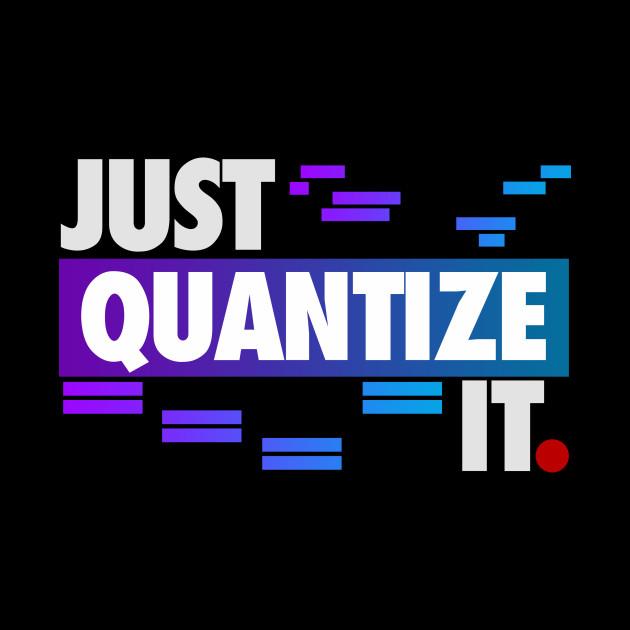 Just Quantize It