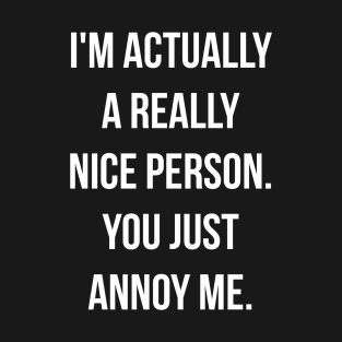 I'M ACTUALLY A REALLY NICE PERSON. YOU JUST ANNOY ME. t-shirts
