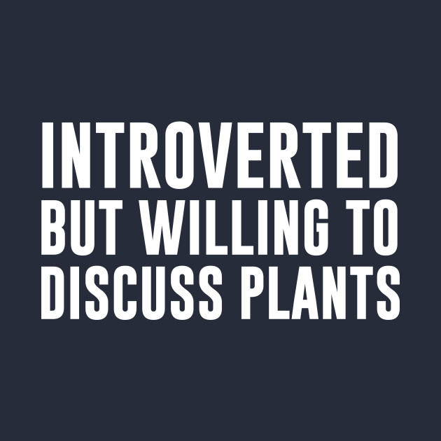 Introverted But Willing To Discuss Plants
