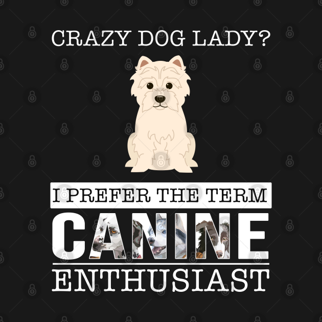 Crazy West Highland Terrier Dog Lady I Prefer The Term Canine Enthusiast - Gift For West Highland Terrier Owner West Highland Terrier Lover