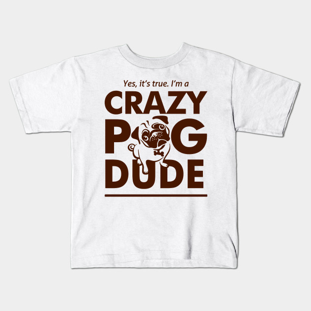 54261cb7 Yes, It's true, I'm a Crazy Pug Dude - Tshirts & Accessories Kids T-Shirt