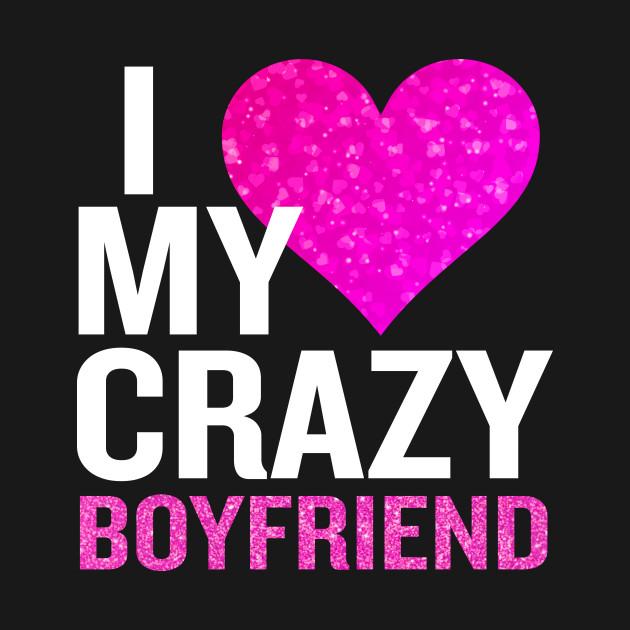I Love My Crazy Boyfriend Funny Blue Valentine Gift