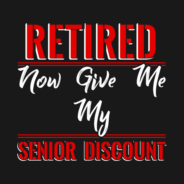 Retired now give me my Senior Discount