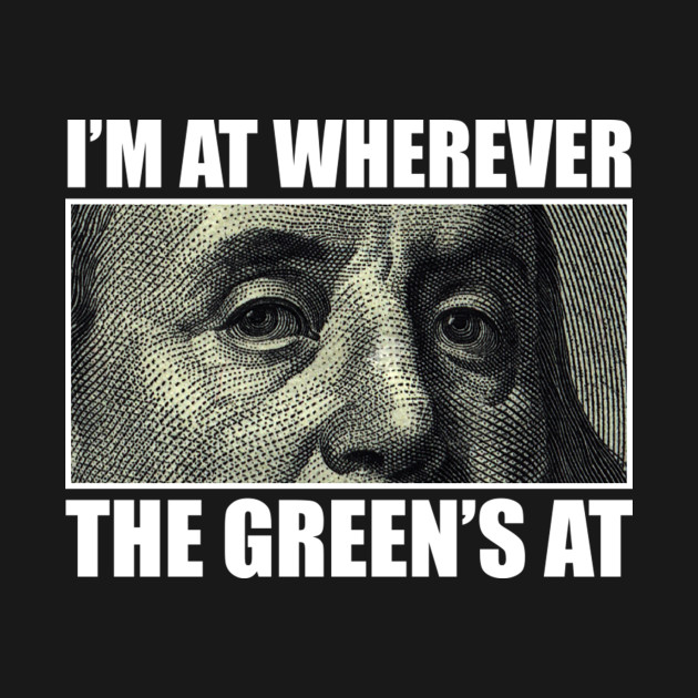 I'M AT WHEREVER THE GREEN'S AT