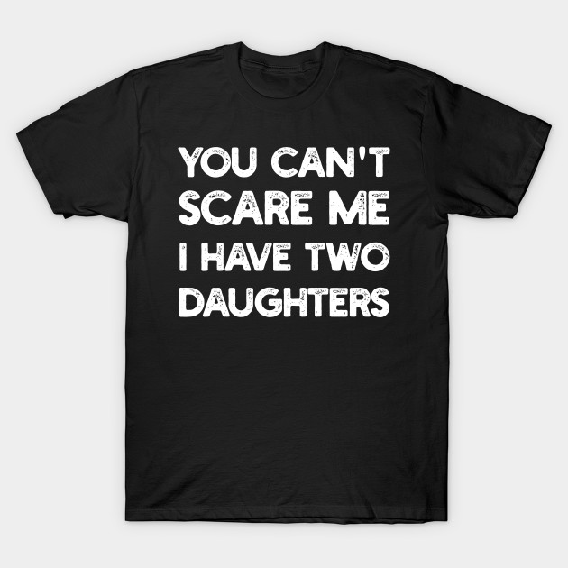34839f91 Mens You Can't Scare me I Have Two Daughters Father's Day Gift T-Shirt T- Shirt