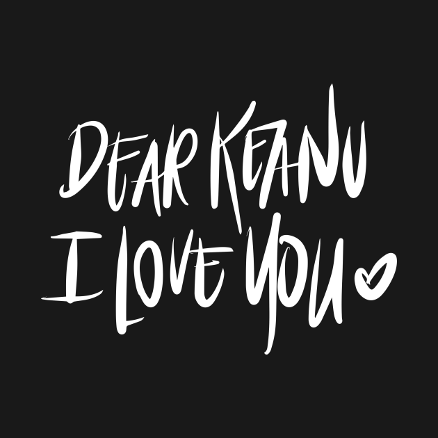 Dear Keanu I love You - White