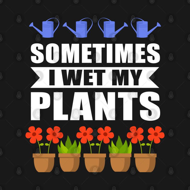 Sometimes I Wet My Plants Gardener