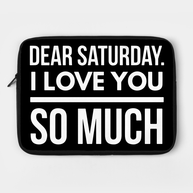 Dear Saturday I love you So Much