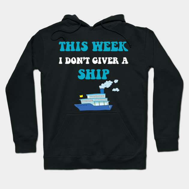 Cruise Trip Vacation This Week I Don't Give A Ship Hoodie