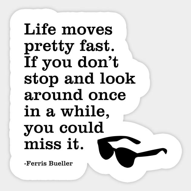 """Life Moves Pretty Fast: Ferris Quote """"Life Moves Pretty Fast..."""""""