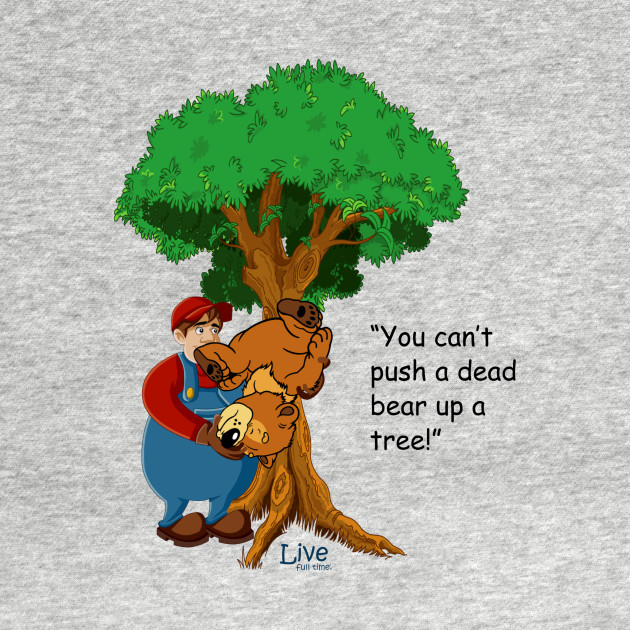 You can't push a dead bear up a tree!