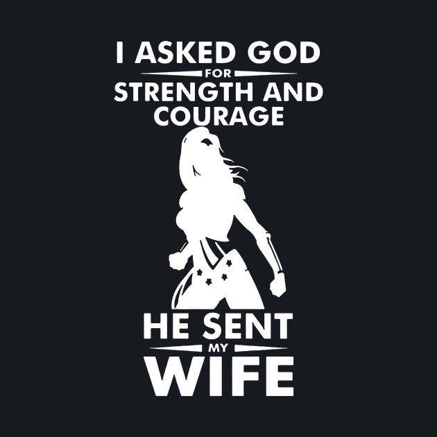 I Asked God Strength And courage He Sent My Wife T-Shirt
