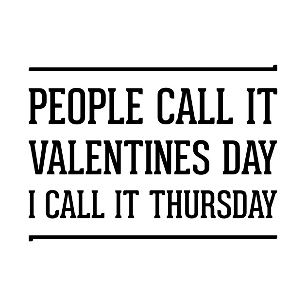 people call it valentines day i call it Thursday | single on valentines day