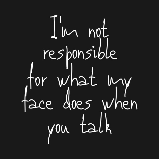 I'm not responsible for what my face does when you talk