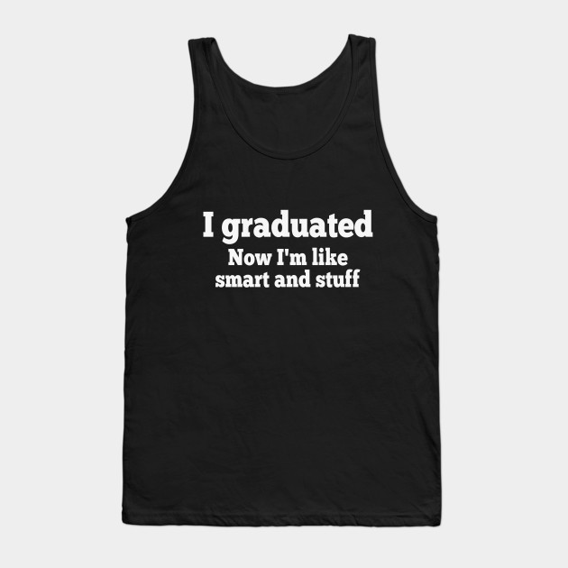 I Graduated Now I'm Like Smart and Stuff T-Shirt Grad Gift