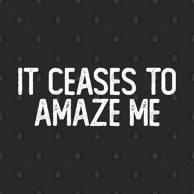It Ceases To Amaze Me / Pessimist Humor