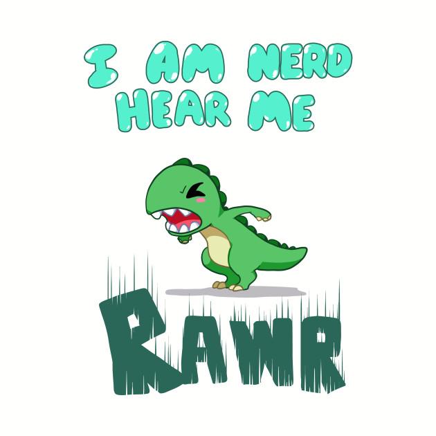 I am nerd hear me RAWR