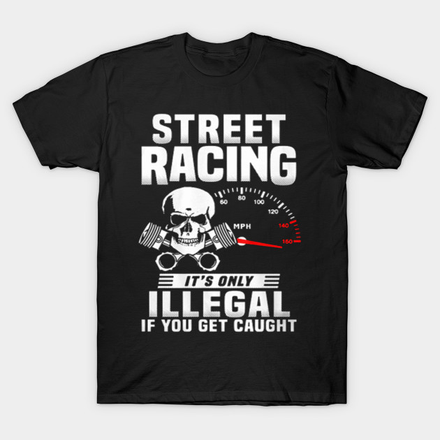 675685a92 Street racing it's only illegal if you get caught - T-shirts & Hoodies T- Shirt