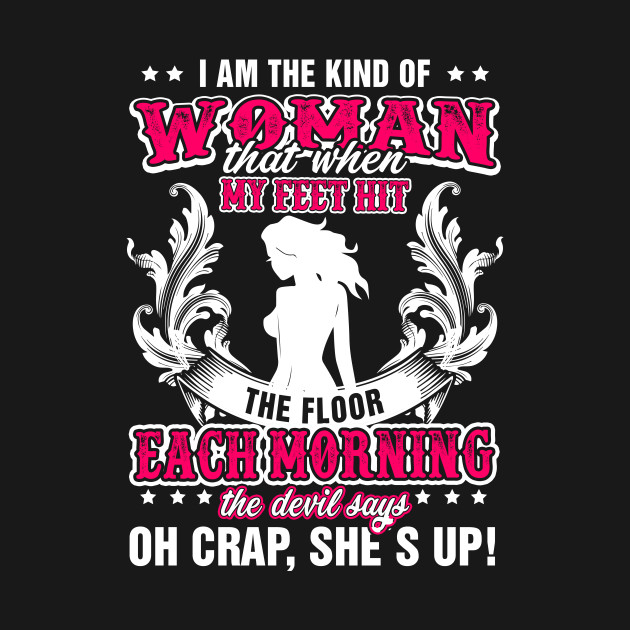 I Am The Kind Of Woman That When My Feet Hit The Floor T Shirt