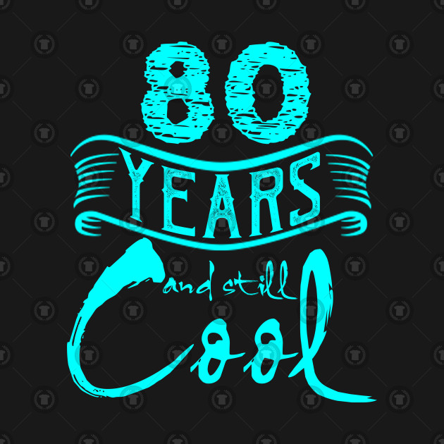 80th Birthday Gifts 80 Years And Still Cool 80th Birthday T